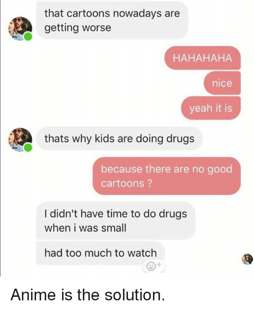 Anime, Dank, and Drugs: that cartoons nowadays are  getting worse  HAHAHAHA  nice  yeah it is  thats why kids are doing drugs  because there are no good  cartoons?  I didn't have time to do drugs  when i was smal  had too much to watch Anime is the solution.