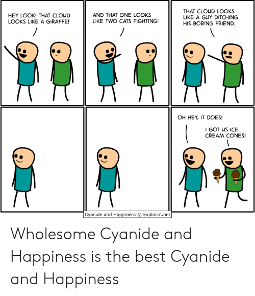 cones: THAT CLOUD LOOKS  LIKE A GUY DITCHING  AND THAT ONE LOOKS  LIKE TWO CATS FIGHTING!  HEY LOOK! THAT CLOUD  LOOKS LIKE A GIRAFFE!  HIS BORING FRIEND.  OH HEY, IT DOES!  I GOT US ICE  CREAM CONES!  Cyanide and Happiness  Explosm.net Wholesome Cyanide and Happiness is the best Cyanide and Happiness
