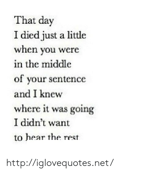 Http, The Middle, and Net: That day  I died just a little  when you were  in the middle  of your sentence  and I knew  where it was going  I didn't want  to hear the rest http://iglovequotes.net/