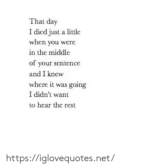 Sentence: That day  I died just a little  when you were  in the middle  of your sentence  and I knew  where it was going  I didn't want  to hear the rest https://iglovequotes.net/