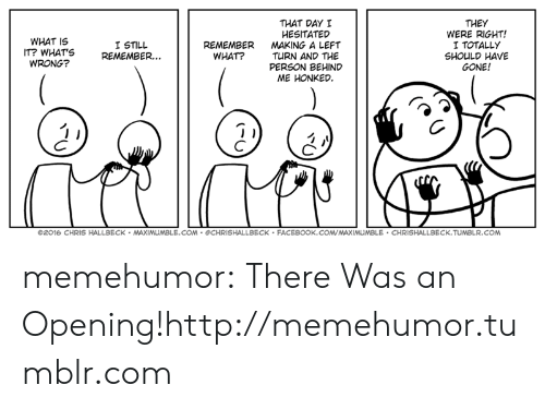 Facebook, Tumblr, and Blog: THAT DAY I  HESITATED  MAKING A LEFT  TURN AND THE  PERSON BEHIND  ME HONKED  THEY  WERE RIGHT!  I TOTALLY  SHOULD HAVE  GONE!  WHAT IS  I STILL  IT? WHATS REMEMBER.  REMEMBER  WHAT?  WRONG?  ©2016 CHRIS HALLBECK . MAX  COM CHRISHALLBECK FACEBOOK.COVMAXIMUMBLE CHRISHALLBECK.TUMBLR.COM memehumor:  There Was an Opening!http://memehumor.tumblr.com