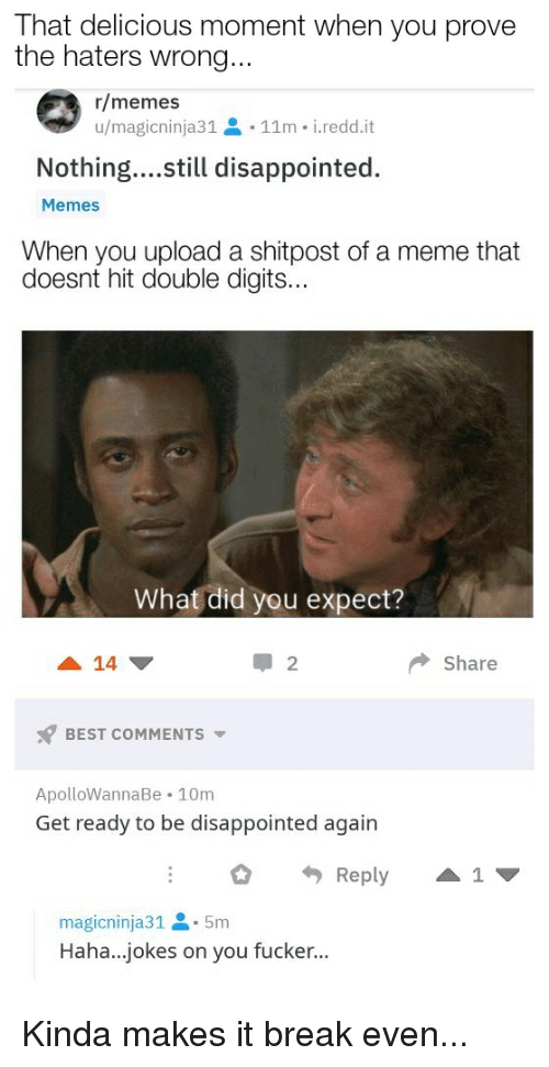 Disappointed, Meme, and Memes: That delicious moment when you prove  the haters wrong  r/memes  u/magicninja31  11m - i.redd.it  Nothing...still disappointed.  Memes  When you upload a shitpost of a meme that  doesnt hit double digits...  What did you expect?  14  2  share  x7 BEST COMMENTS ▼  ApolloWannaBe 10m  Get ready to be disappointed again  Reply 1  magicninja31-5m  Haha...jokes on you fucker...