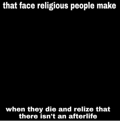 Afterlife, Face, and Make: that face religious people make  when they die and relize that  there isn't an afterlife