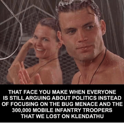Memes, Politics, and Lost: THAT FACE YOU MAKE WHEN EVERYONE  IS STILL ARGUING ABOUT POLITICS INSTEAD  OF FOCUSING ON THE BUG MENACE AND THE  300,000 MOBILE INFANTRY TROOPERS  THAT WE LOST ON KLENDATHU