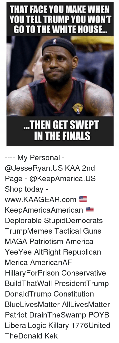 All Lives Matter, America, and Finals: THAT FACE YOU MAKE WHEN  YOU TELL TRUMP YOU WONT  GO TO THE WHITE HOUSE..  ..THEN GET SWEPT  IN THE FINALS ---- My Personal - @JesseRyan.US KAA 2nd Page - @KeepAmerica.US Shop today - www.KAAGEAR.com 🇺🇸 KeepAmericaAmerican 🇺🇸 Deplorable StupidDemocrats TrumpMemes Tactical Guns MAGA Patriotism America YeeYee AltRight Republican Merica AmericanAF HillaryForPrison Conservative BuildThatWall PresidentTrump DonaldTrump Constitution BlueLivesMatter AllLivesMatter Patriot DrainTheSwamp POYB LiberalLogic Killary 1776United TheDonald Kek