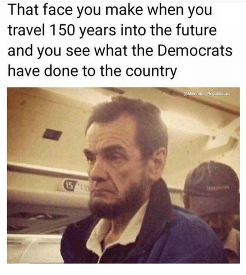 Memes, Travel, and 🤖: That face you make when you  travel 150 years into the futuree  and you see what the Democrats  have done to the country  Millennial Republicans  15