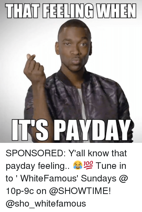 Memes, Showtime, and That Feeling When: THAT FEELING WHEN  ITS PAYDAY SPONSORED: Y'all know that payday feeling.. 😂💯 Tune in to ' WhiteFamous' Sundays @ 10p-9c on @SHOWTIME! @sho_whitefamous