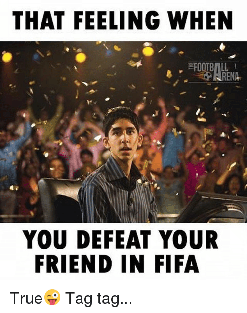 Fifa, Memes, and True: THAT FEELING WHEN  RENA  YOU DEFEAT YOUR  FRIEND IN FIFA True😜 Tag tag...