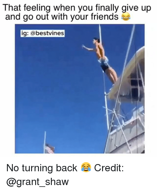 Friends, Memes, and That Feeling When: That feeling when you finally give up  and go out with your friends  ig: @bestvines No turning back 😂 Credit: @grant_shaw