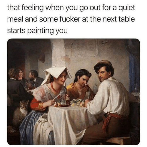 Dank, Quiet, and That Feeling When: that feeling when you go out for a quiet  meal and some fucker at the next table  starts painting you