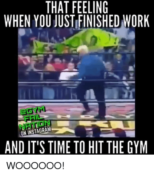 Hit, Gyms, and Hitting: THAT FEELING  WHEN YOU JUSTIFINISHED WORK  ON INSTAGRAM  AND IT'S TIME TO HIT THE GYM WOOOOOO!