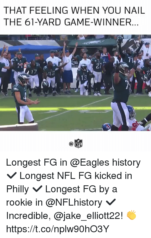 Philadelphia Eagles, Memes, and Nfl: THAT FEELING WHEN YOU NAIL  THE 61-YARD GAME-WINNER  13 Longest FG in @Eagles history ✔️ Longest NFL FG kicked in Philly ✔️ Longest FG by a rookie in @NFLhistory ✔️  Incredible, @jake_elliott22! 👏 https://t.co/nplw90hO3Y