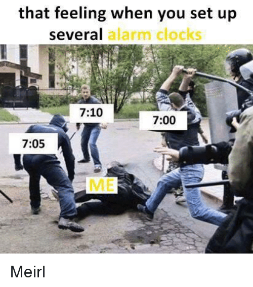 Alarm, That Feeling When, and MeIRL: that feeling when you set up  several  alarm clocks  7:10  7:00  7:05 Meirl