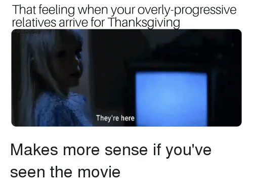Thanksgiving, Progressive, and Movie: That feeling when your overly-progressive  relatives arrive for Thanksgiving  They're here
