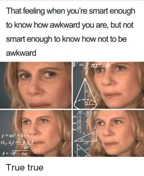 True, Awkward, and That Feeling When: That feeling when you're smart enough  to know how awkward you are, but not  smart enough to know how not to be  awkward  2s  ax + bx  ts True true