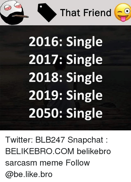 Be Like, Meme, and Memes: That Friend  2016: Single  2017: Single  2018: Single  2019: Single  2050: Single Twitter: BLB247 Snapchat : BELIKEBRO.COM belikebro sarcasm meme Follow @be.like.bro