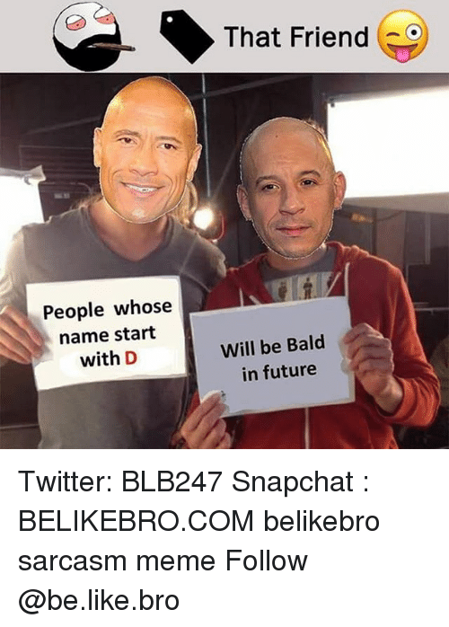 Be Like, Future, and Meme: That Friend  People whose  name start  with D  Will be Bald  in future Twitter: BLB247 Snapchat : BELIKEBRO.COM belikebro sarcasm meme Follow @be.like.bro