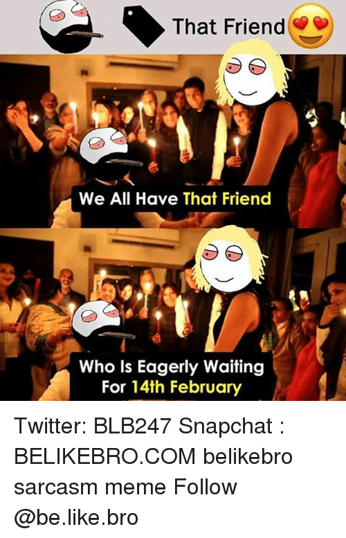 Be Like, Meme, and Memes: That Friend  We All Have That Friend  Who Is Eagerly Waiting  For 14th February Twitter: BLB247 Snapchat : BELIKEBRO.COM belikebro sarcasm meme Follow @be.like.bro
