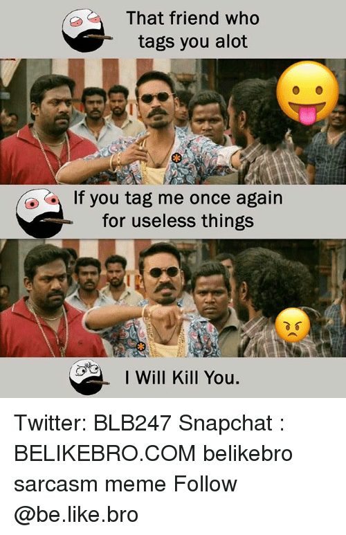 Be Like, Meme, and Memes: That friend who  tags you alot  If you tag me once again  for useless things  I Will Kill You. Twitter: BLB247 Snapchat : BELIKEBRO.COM belikebro sarcasm meme Follow @be.like.bro