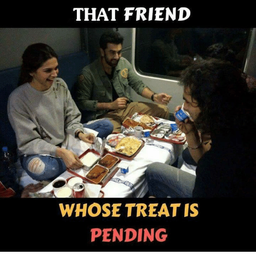 Memes, 🤖, and Friend: THAT FRIEND  WHOSE TREAT IS  PENDING