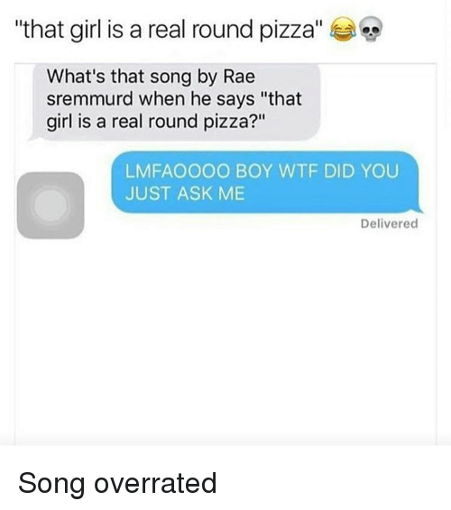 """Rae Sremmurd: """"that girl is a real round pizza  What's that song by Rae  sremmurd when he says """"that  girl is a real round pizza?""""  LMFAOOOO BOY WTF DID YOU  JUST ASK ME  Delivered Song overrated"""