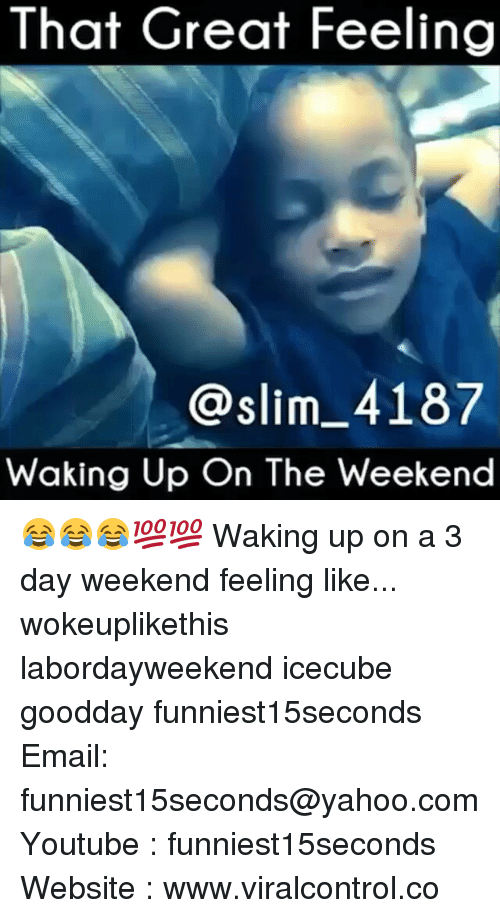 3 Day Weekend: That Great Feeling  @slim 4187  Waking Up On The Weekend 😂😂😂💯💯 Waking up on a 3 day weekend feeling like... wokeuplikethis labordayweekend icecube goodday funniest15seconds Email: funniest15seconds@yahoo.com Youtube : funniest15seconds Website : www.viralcontrol.co
