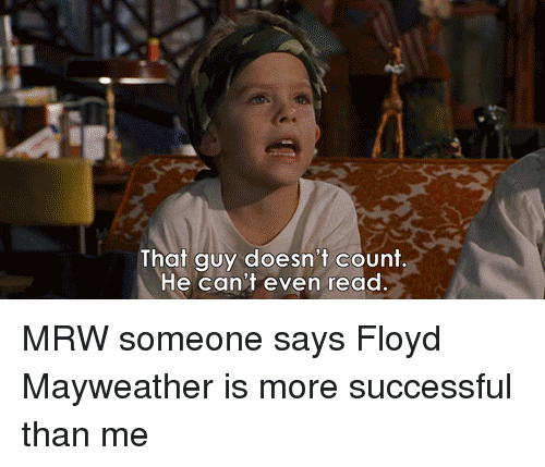 Floyd Mayweather, Mayweather, and Mrw: That guy doesn't count.  He can't even read