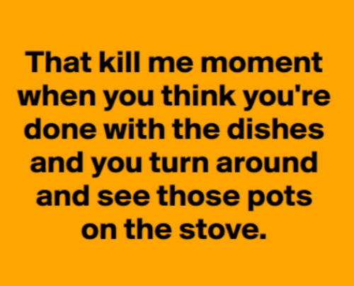 Dank, 🤖, and Think: That kill me moment  when you think you're  done with the dishes  and you turn around  and see those pots  on the stove.