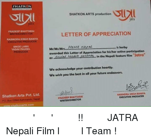 "Boxing, Future, and Singing: THAT KON  PRADEEP BHATTARAI  RITERDIRE  RABINDRA SINGH BANIYA  SINGE LAMA  YADAV PAUDEL  PRODUCER  Shatkon Arts Pvt. Ltd.  PO Box 13944 Kathmandu, Neual  w.shatkonants com  SHATKON ARTS production  LETTER OF APPRECIATION  Mr/Ms/Mrs... MeMe Nepal  is herby  awarded this Letter of Appreciation for his/her active participation  as in the Nepali feature film ""Jatra'  We acknowledge your contribution heartly.  We wish you the best in all your future endeavors.  RABINDRA SINGH BANIVA  EXECUTIVE PRODUCER  BHATTARAI  WRITERIDIRECTOR एक सम्मान 'जात्रा' टिम बाट !! धन्यवाद JATRA Nepali Film l जात्रा  l Team !"