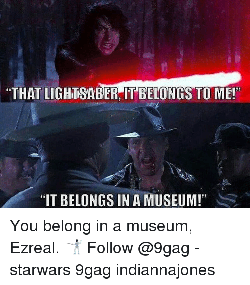 "9gag, Lightsaber, and Memes: ""THAT LIGHTSABER, IT BELONGS TO ME!""  ""IT BELONGS IN A MUSEUM!"" You belong in a museum, Ezreal. 🤺 Follow @9gag - starwars 9gag indiannajones"