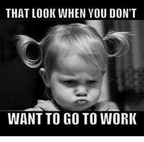 Dont Want To Go: THAT LOOK WHEN YOU DON'T  WANT TO GO TO WORI