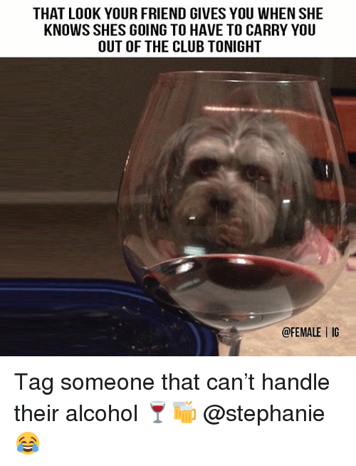 Club, Memes, and She Knows: THAT LOOK YOUR FRIEND GIVES YOU WHEN SHE  KNOWS SHES GOING TO HAVE TO CARRY YOU  OUT OF THE CLUB TONIGHT  @FEMALE I IG Tag someone that can't handle their alcohol 🍷🍻 @stephanie 😂