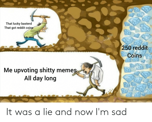 All Day Long: That lucky basterd  That got reddit coins  250 reddit  Coins  Me upvoting shitty memes  All day long It was a lie and now I'm sad