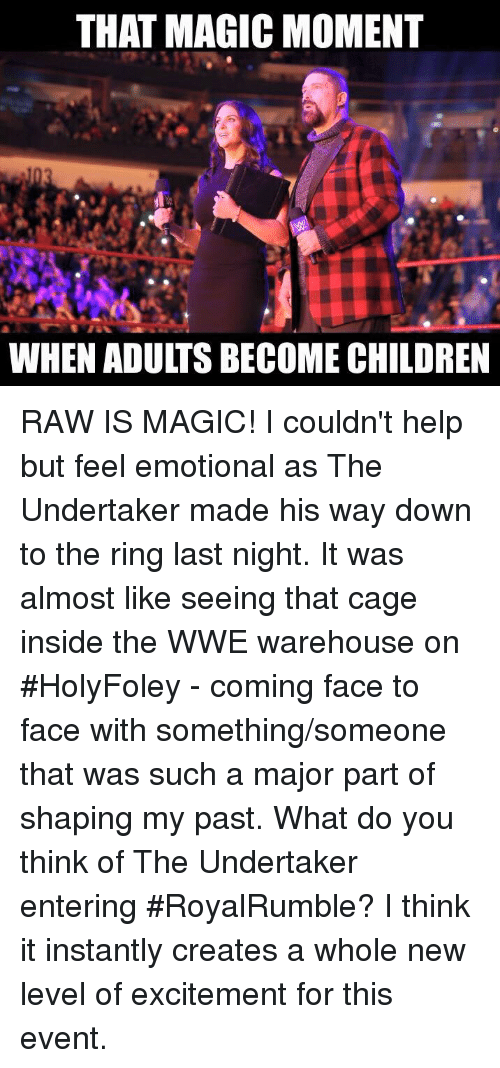 The Undertaker: THAT MAGICMOMENT  WHEN ADULTS BECOME CHILDREN RAW IS MAGIC! I couldn't help but feel emotional as The Undertaker made his way down to the ring last night. It was almost like seeing that cage inside the WWE warehouse on #HolyFoley - coming face to face with something/someone that was such a major part of shaping my past. What do you think of The Undertaker entering #RoyalRumble? I think it instantly creates a whole new level of excitement for this event.