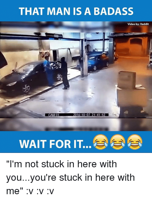 """Memes, Reddit, and Videos: THAT MAN IS A BADASS  Video by: Reddit  WAIT FOR IT """"I'm not stuck in here with you...you're stuck in here with me"""" :v :v :v"""