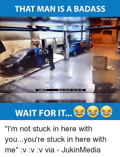 """Memes, Reddit, and Videos: THAT MAN IS A BADASS  Video by: Reddit  WAIT FOR IT """"I'm not stuck in here with you...you're stuck in here with me"""" :v :v :v via - JukinMedia"""