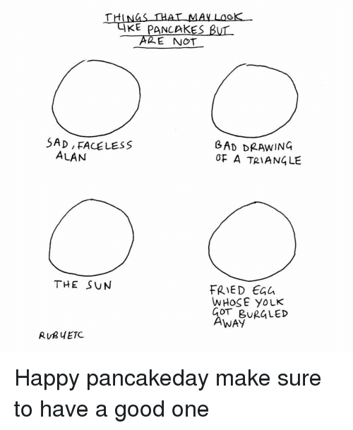 Memes, 🤖, and Sun: THAT MAY  KE PANCAKES  BUL  THI  E NOT  SAD, FACELESS  GAD DRAWING  ALAN  OF A TRIANGLE  THE SUN  FRIED  WHOSE YOLK  COT BUR LED  AWAY  RUR ETC. Happy pancakeday make sure to have a good one