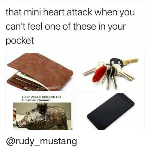 Heart, Mustang, and Dank Memes: that mini heart attack when you  can't feel one of these in your  pocket  rudy ustang  Boar Vessel 600-500 BC  Etruscan Ceramic @rudy_mustang