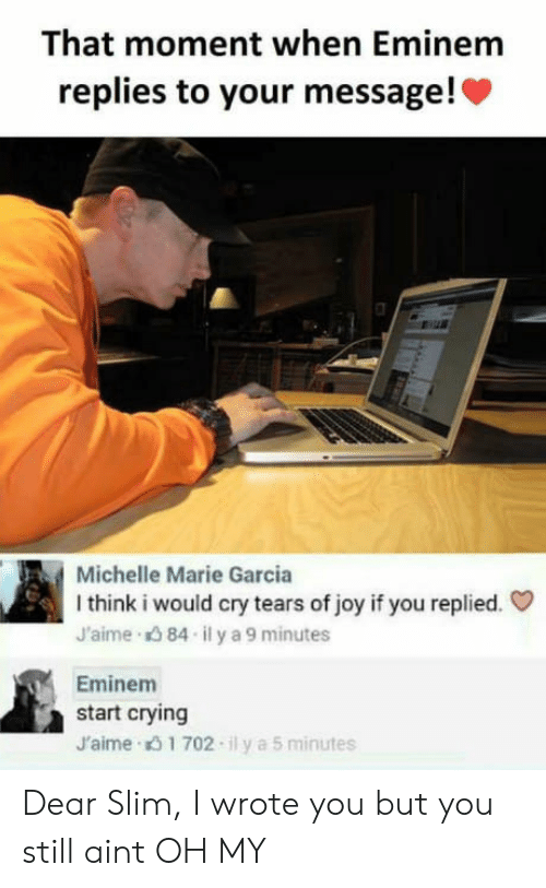 Crying, Eminem, and Joy: That moment when Eminem  replies to your message!c  Michelle Marie Garcia  I think i would cry tears of joy if you replied.  J'aime 84 ily a 9 minutes  Eminem  start crying  J'aime 1 702-ily a 5 minutes Dear Slim, I wrote you but you still aint OH MY