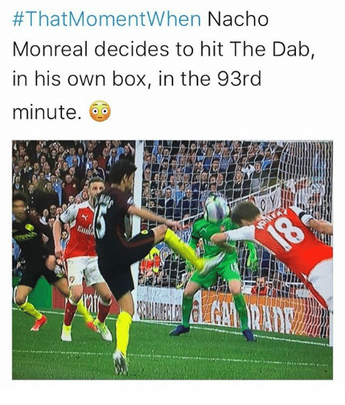 the dab:  #That Moment When Nacho  Monreal decides to hit The Dab  in his own box, in the 93rd  minute