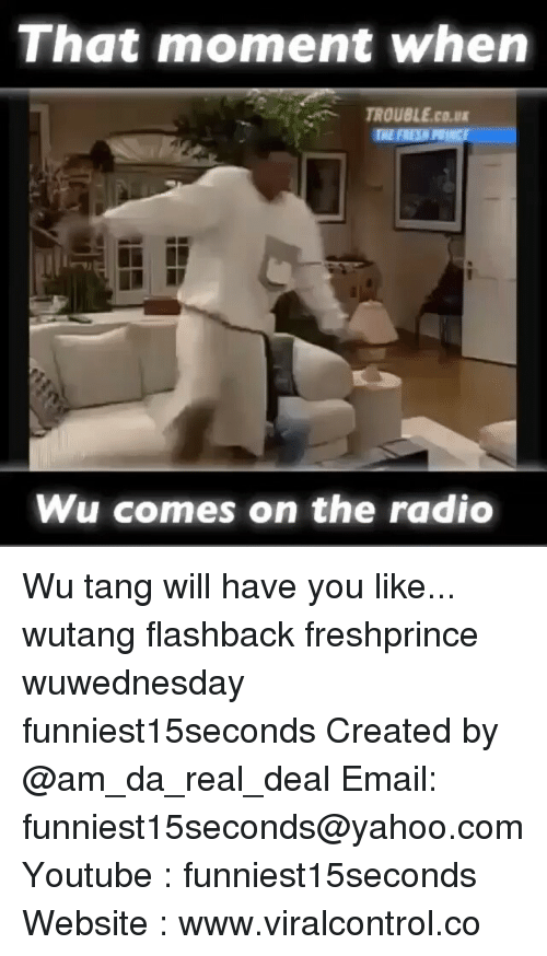 wutang: That moment when  TROUBLE cour  Wu comes on the radio Wu tang will have you like... wutang flashback freshprince wuwednesday funniest15seconds Created by @am_da_real_deal Email: funniest15seconds@yahoo.com Youtube : funniest15seconds Website : www.viralcontrol.co