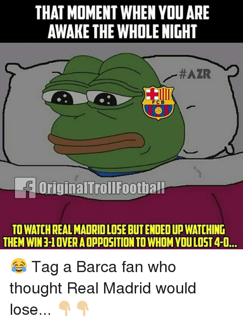 Memes, Real Madrid, and Lost: THAT MOMENT WHEN YOU ARE  AWAKE THE WHOLE NIGHT  FCB  FOriginalTrollFootha!  TO WATCH REAL MADRID LOSE BUT ENDED UP WATCHING  THEM WIN 3-1 OVER A OPPOSITION TO WHOM YOU LOST 4-0… 😂 Tag a Barca fan who thought Real Madrid would lose... 👇🏼👇🏼