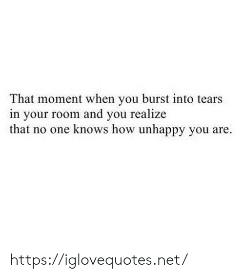 that moment when you: That moment when you burst into tears  in your room and you realize  that no one knows how unhappy you are. https://iglovequotes.net/