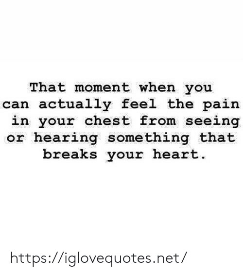 The Pain: That moment when you  can actually feel the pain  in your chest from seeing  or hearing something that  breaks your heart https://iglovequotes.net/