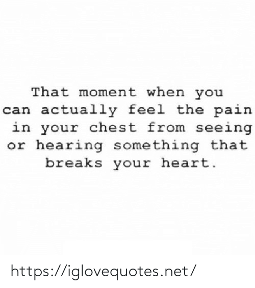 The Pain: That moment when you  can actually feel the pain  in your chest from seeing  or hearing something that  breaks your heart. https://iglovequotes.net/