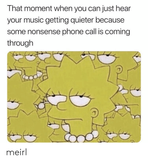 that moment when you: That moment when you can just hear  your music getting quieter because  some nonsense phone call is coming  through meirl