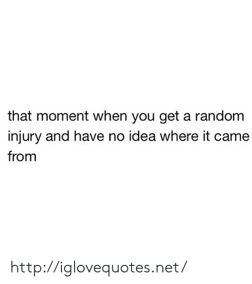 that moment when you: that moment when you get a random  injury and have no idea where it came  from http://iglovequotes.net/