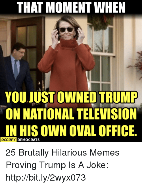 Memes, Http, and Office: THAT MOMENT WHEN  YOU JUST OWNED TRUMP  ON NATIONAL TELEVISION  IN HIS OWN OVAL OFFICE  OCCUPY  DEMOCRATS 25 Brutally Hilarious Memes Proving Trump Is A Joke: http://bit.ly/2wyx073