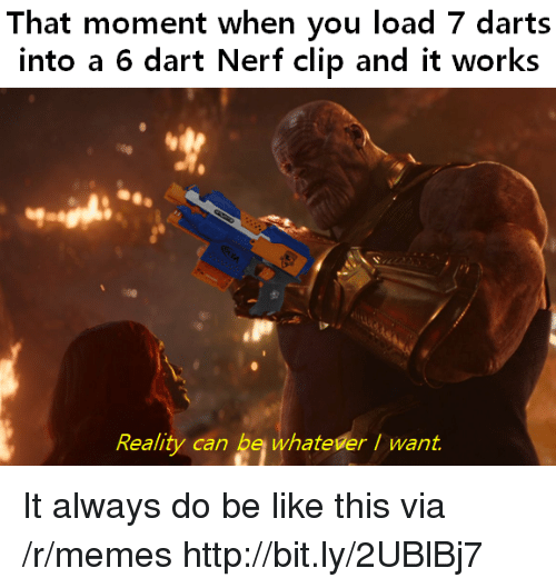 Be Like, Memes, and Http: That moment when you load 7 darts  into a 6 dart Nerf clip and it works  Reality can be whateverI want. It always do be like this via /r/memes http://bit.ly/2UBlBj7