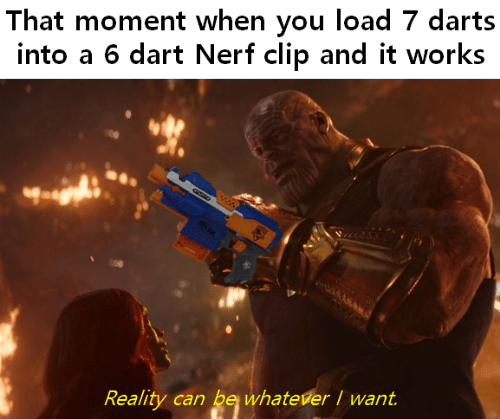 that moment when you: That moment when you load 7 darts  into a 6 dart Nerf clip and it works  Reality can be whatever I want
